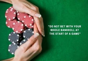Do not bet with your whole bankroll at the start of a game
